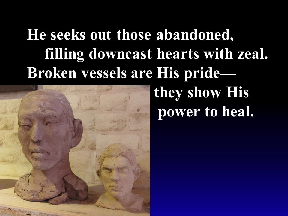 He seeks out those abandoned, filling downcast hearts with zeal.