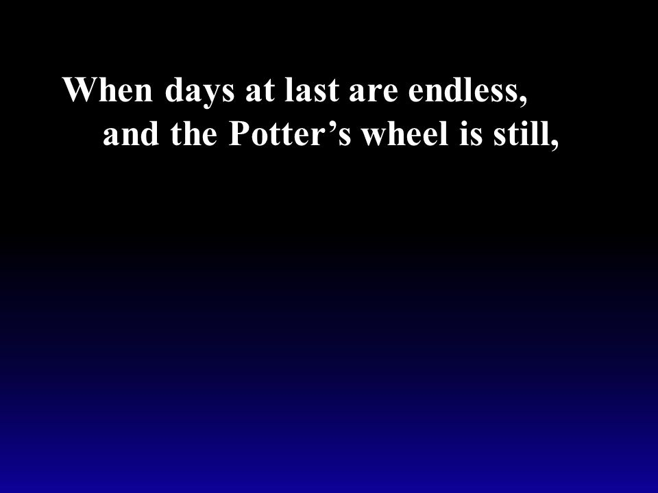 When days at last are endless, and the Potter's wheel is still,