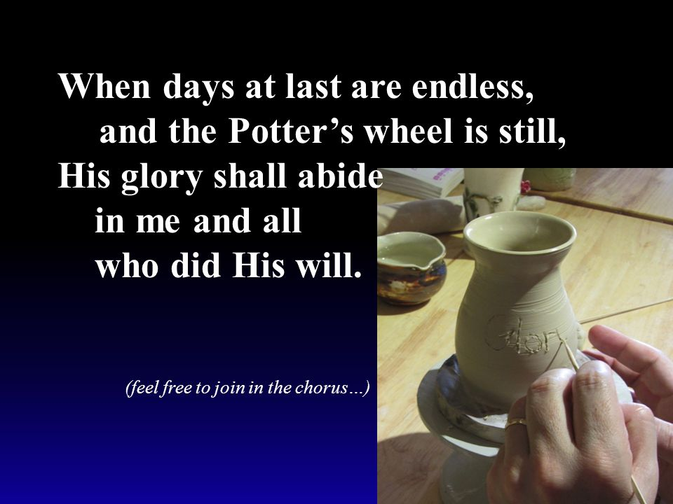 When days at last are endless, and the Potter's wheel is still, His glory shall abide in me and all who did His will.