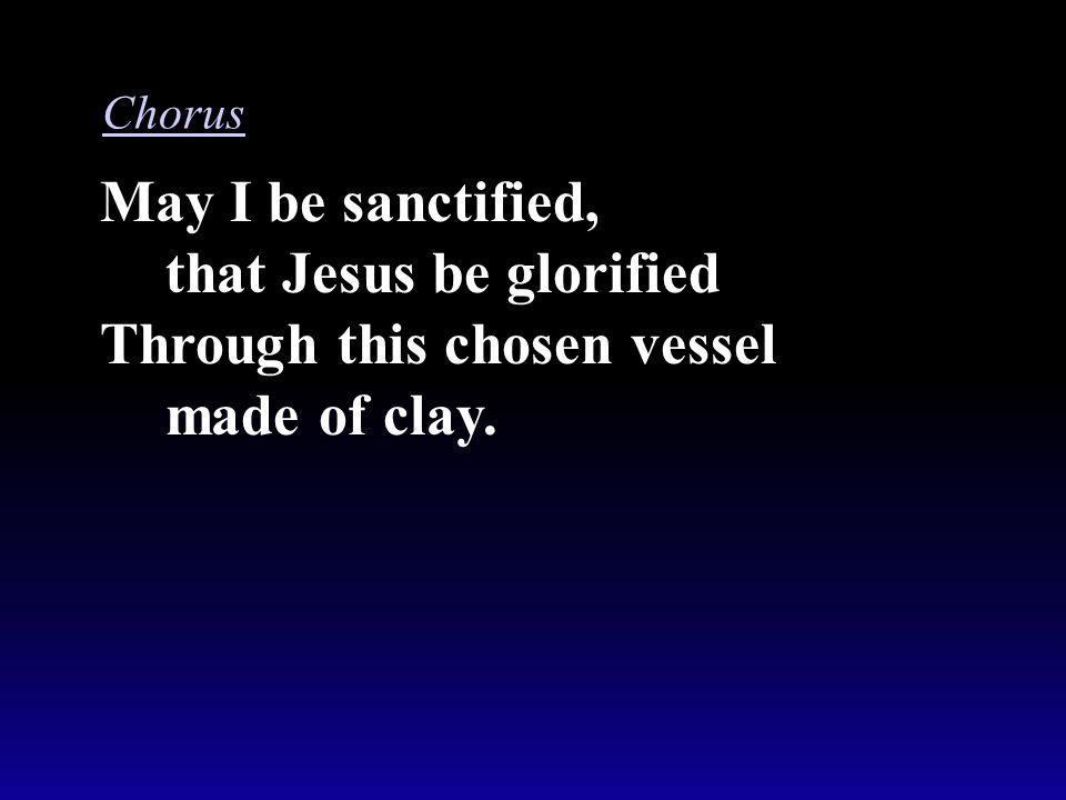 May I be sanctified, that Jesus be glorified Through this chosen vessel made of clay. Chorus