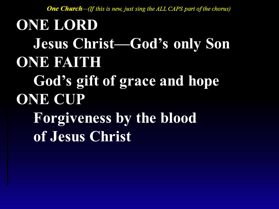 ONE LORD Jesus Christ—God's only Son ONE FAITH God's gift of grace and hope ONE CUP Forgiveness by the blood of Jesus Christ One Church —(If this is n