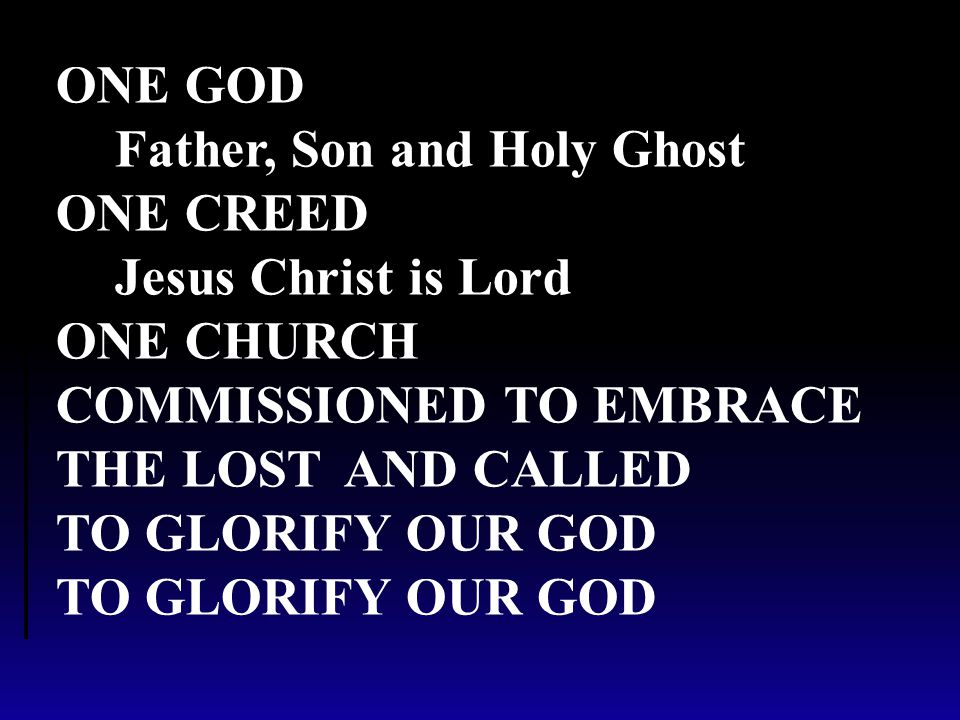 ONE GOD Father, Son and Holy Ghost ONE CREED Jesus Christ is Lord ONE CHURCH COMMISSIONED TO EMBRACE THE LOSTAND CALLED TO GLORIFY OUR GOD