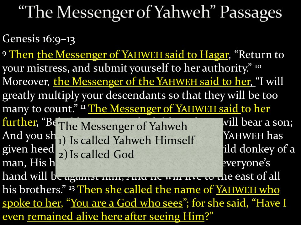 Genesis 16:9–13 9 Then the Messenger of Y AHWEH said to Hagar, Return to your mistress, and submit yourself to her authority. 10 Moreover, the Messenger of the Y AHWEH said to her, I will greatly multiply your descendants so that they will be too many to count. 11 The Messenger of Y AHWEH said to her further, Behold, you are with child, And you will bear a son; And you shall call his name Ishmael, Because Y AHWEH has given heed to your affliction.