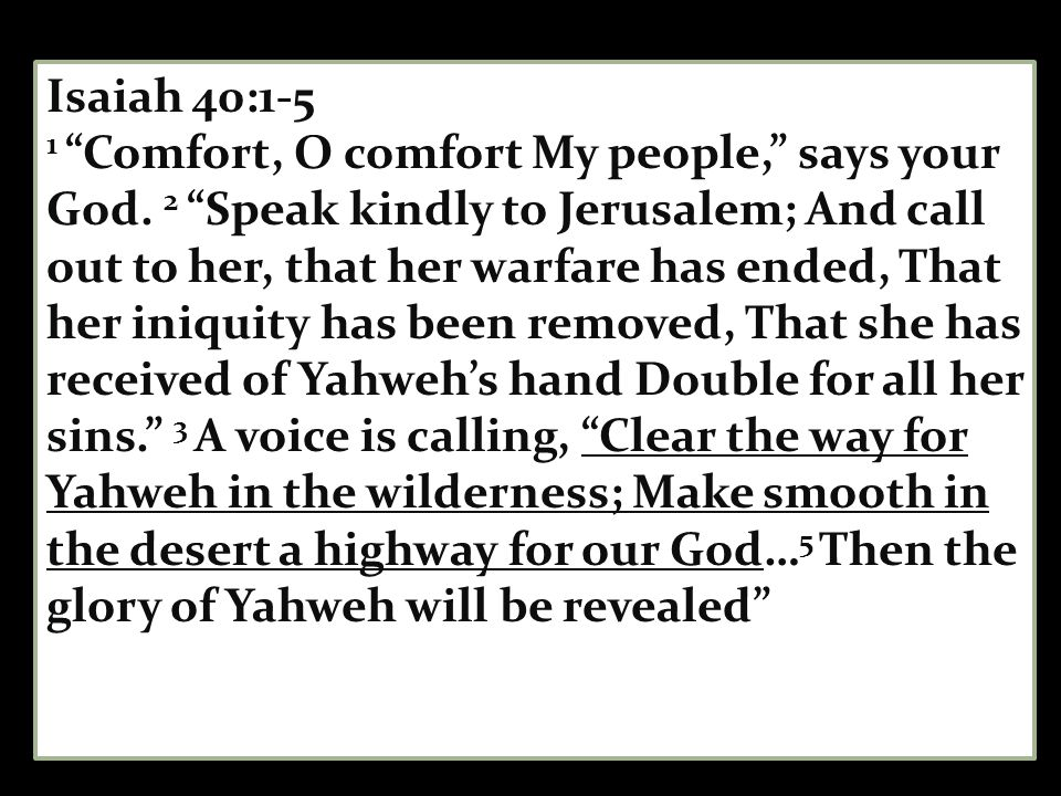 Isaiah 40:1-5 1 Comfort, O comfort My people, says your God.