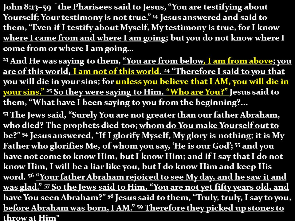 John 8:13–59 the Pharisees said to Jesus, You are testifying about Yourself; Your testimony is not true. 14 Jesus answered and said to them, Even if I testify about Myself, My testimony is true, for I know where I came from and where I am going; but you do not know where I come from or where I am going… 23 And He was saying to them, You are from below, I am from above; you are of this world, I am not of this world.