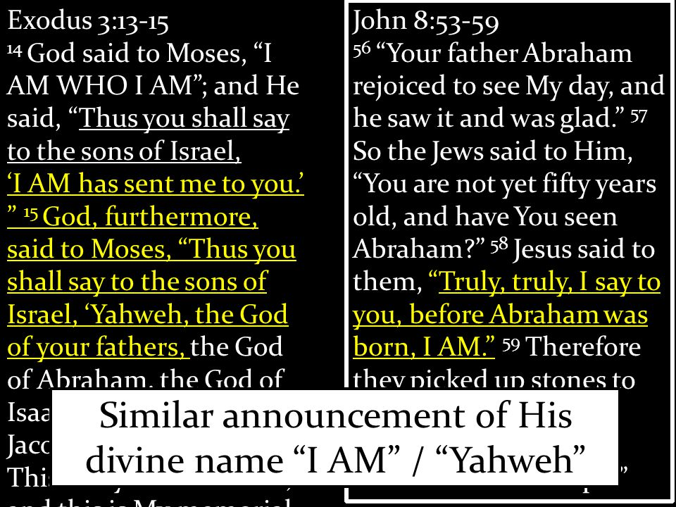 Exodus 3:13-15 14 God said to Moses, I AM WHO I AM ; and He said, Thus you shall say to the sons of Israel, 'I AM has sent me to you.' 15 God, furthermore, said to Moses, Thus you shall say to the sons of Israel, 'Yahweh, the God of your fathers, the God of Abraham, the God of Isaac, and the God of Jacob, has sent me to you.' This is My name forever, and this is My memorial- name to all generations. John 8:53-59 56 Your father Abraham rejoiced to see My day, and he saw it and was glad. 57 So the Jews said to Him, You are not yet fifty years old, and have You seen Abraham 58 Jesus said to them, Truly, truly, I say to you, before Abraham was born, I AM. 59 Therefore they picked up stones to throw at Him, but Jesus hid Himself and went out of the temple John 8:53-59 56 Your father Abraham rejoiced to see My day, and he saw it and was glad. 57 So the Jews said to Him, You are not yet fifty years old, and have You seen Abraham 58 Jesus said to them, Truly, truly, I say to you, before Abraham was born, I AM. 59 Therefore they picked up stones to throw at Him, but Jesus hid Himself and went out of the temple Similar announcement of His divine name I AM / Yahweh