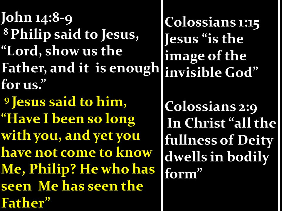 Colossians 1:15 Jesus is the image of the invisible God Colossians 2:9 In Christ all the fullness of Deity dwells in bodily form Colossians 1:15 Jesus is the image of the invisible God Colossians 2:9 In Christ all the fullness of Deity dwells in bodily form John 14:8-9 8 Philip said to Jesus, Lord, show us the Father, and it is enough for us. 9 Jesus said to him, Have I been so long with you, and yet you have not come to know Me, Philip.