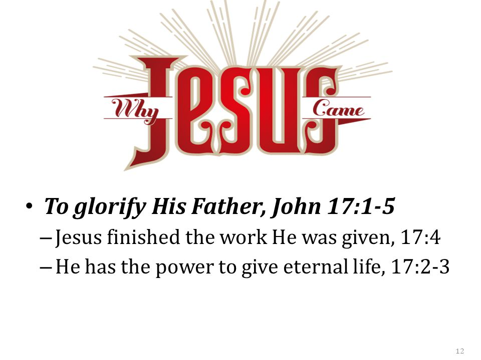 To glorify His Father, John 17:1-5 – Jesus finished the work He was given, 17:4 – He has the power to give eternal life, 17:2-3 12