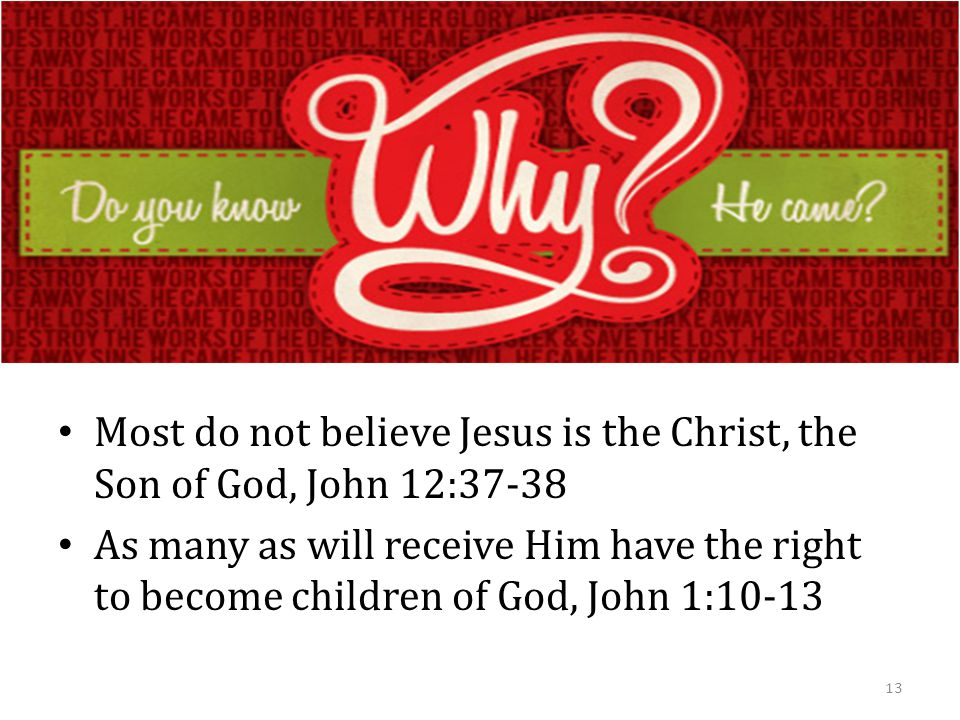 Most do not believe Jesus is the Christ, the Son of God, John 12:37-38 As many as will receive Him have the right to become children of God, John 1:10-13 13