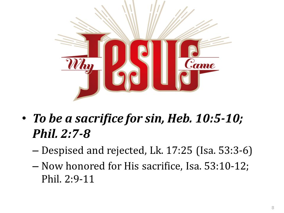 To be a sacrifice for sin, Heb. 10:5-10; Phil. 2:7-8 – Despised and rejected, Lk.