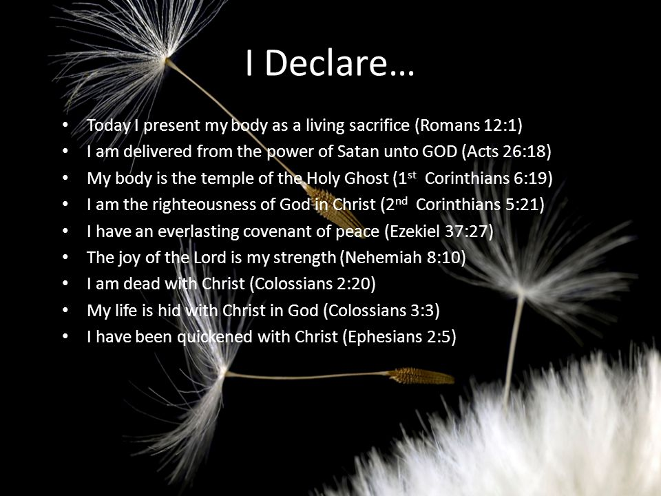 I Declare… Today I present my body as a living sacrifice (Romans 12:1) I am delivered from the power of Satan unto GOD (Acts 26:18) My body is the temple of the Holy Ghost (1 st Corinthians 6:19) I am the righteousness of God in Christ (2 nd Corinthians 5:21) I have an everlasting covenant of peace (Ezekiel 37:27) The joy of the Lord is my strength (Nehemiah 8:10) I am dead with Christ (Colossians 2:20) My life is hid with Christ in God (Colossians 3:3) I have been quickened with Christ (Ephesians 2:5)