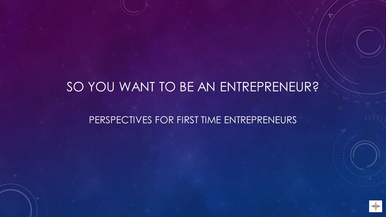 SO YOU WANT TO BE AN ENTREPRENEUR PERSPECTIVES FOR FIRST TIME ENTREPRENEURS