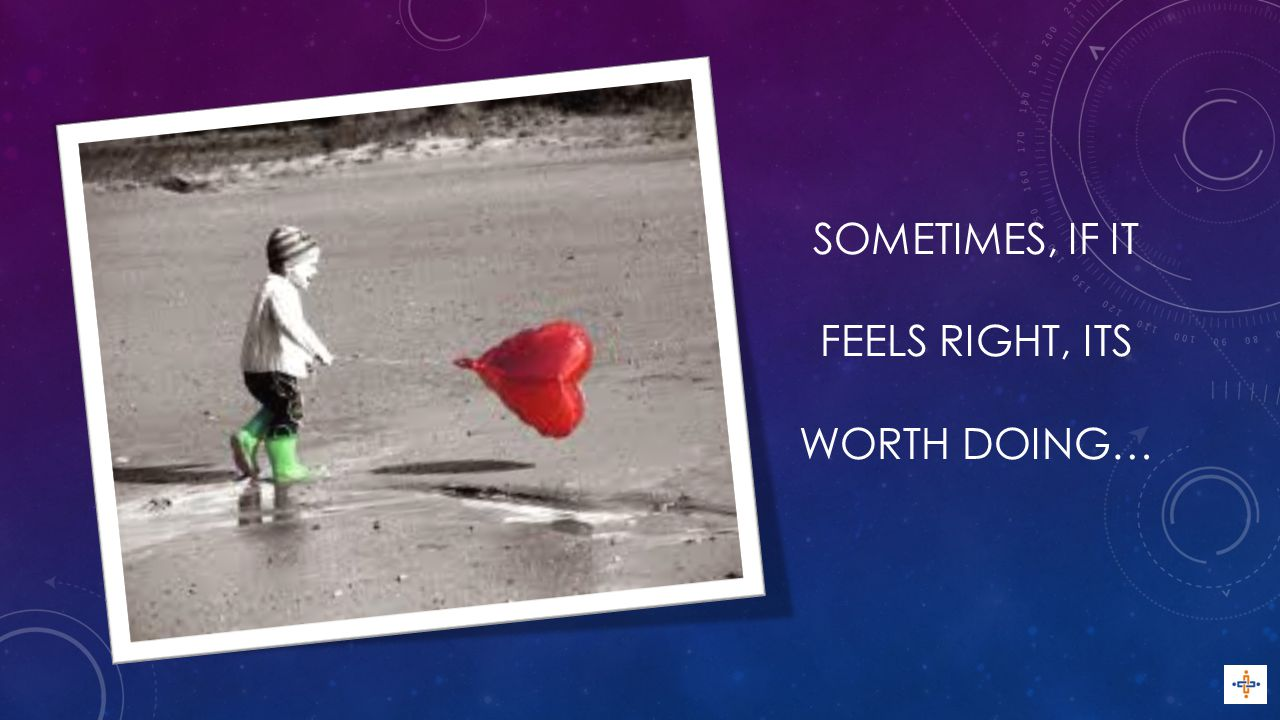 SOMETIMES, IF IT FEELS RIGHT, ITS WORTH DOING…