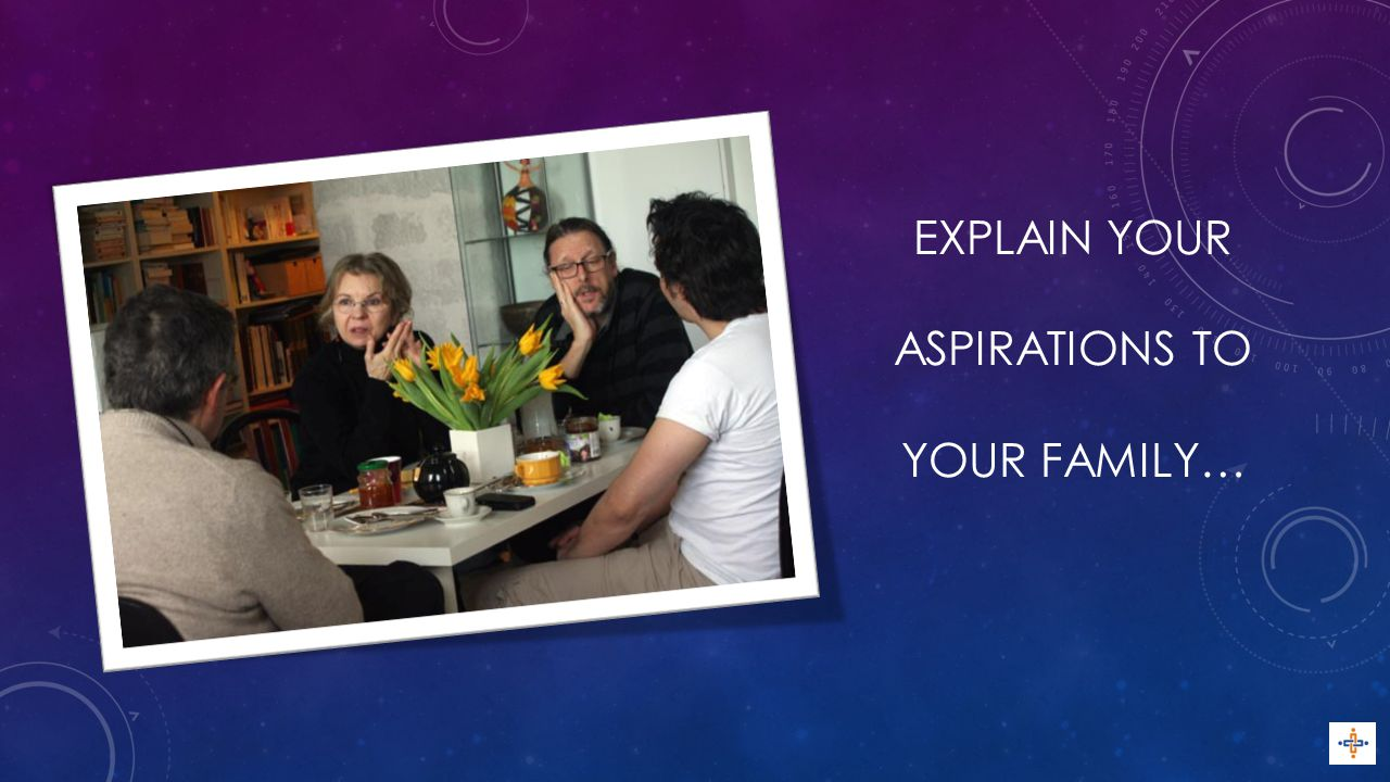 EXPLAIN YOUR ASPIRATIONS TO YOUR FAMILY…
