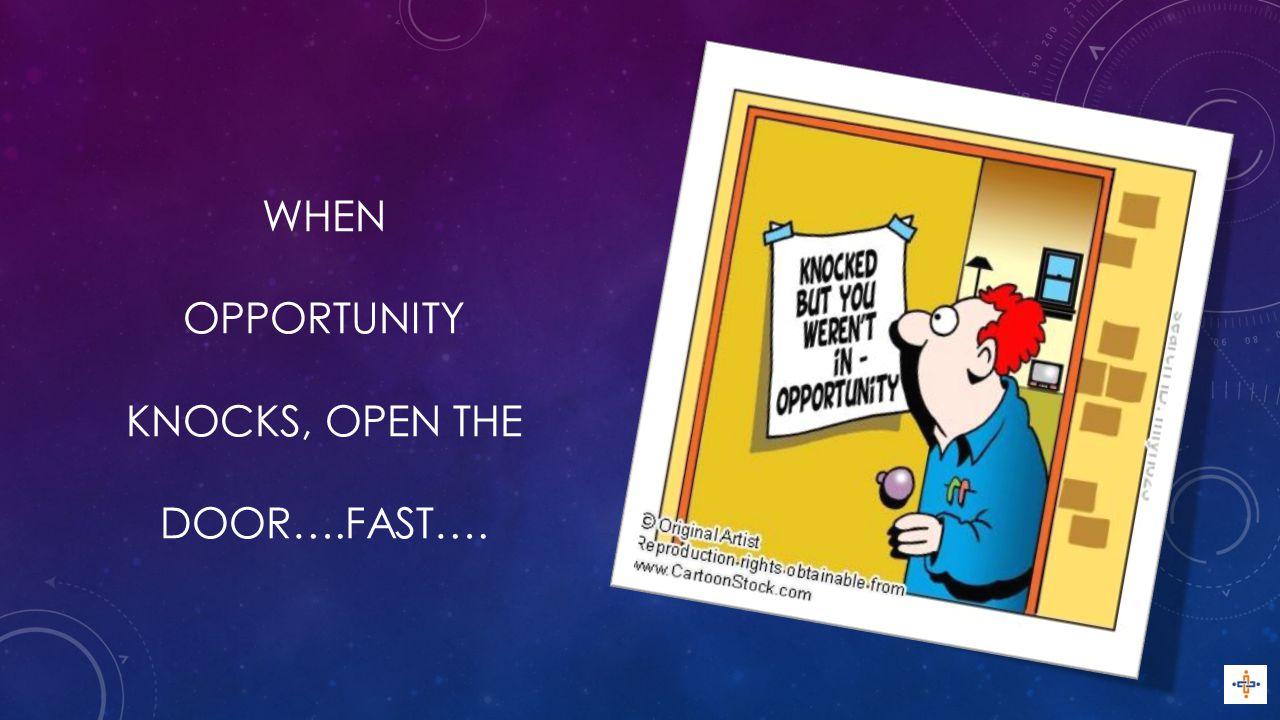 WHEN OPPORTUNITY KNOCKS, OPEN THE DOOR….FAST….