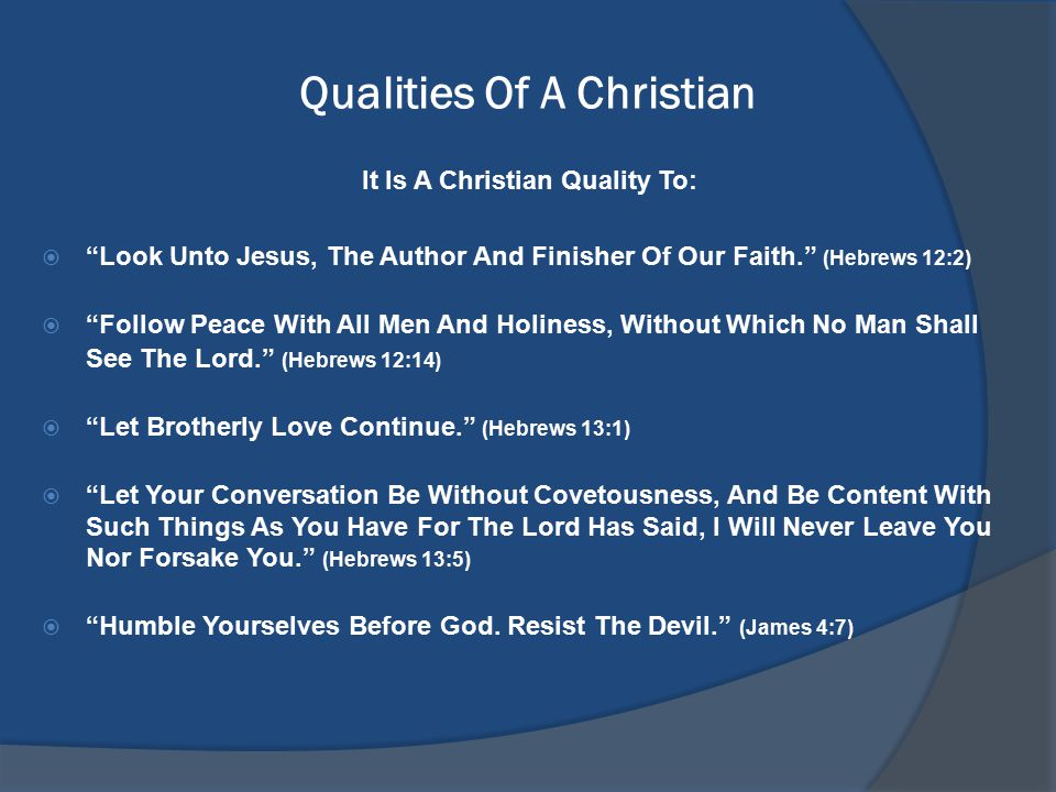 Qualities Of A Christian It Is A Christian Quality To:  Look Unto Jesus, The Author And Finisher Of Our Faith. (Hebrews 12:2)  Follow Peace With All Men And Holiness, Without Which No Man Shall See The Lord. (Hebrews 12:14)  Let Brotherly Love Continue. (Hebrews 13:1)  Let Your Conversation Be Without Covetousness, And Be Content With Such Things As You Have For The Lord Has Said, I Will Never Leave You Nor Forsake You. (Hebrews 13:5)  Humble Yourselves Before God.