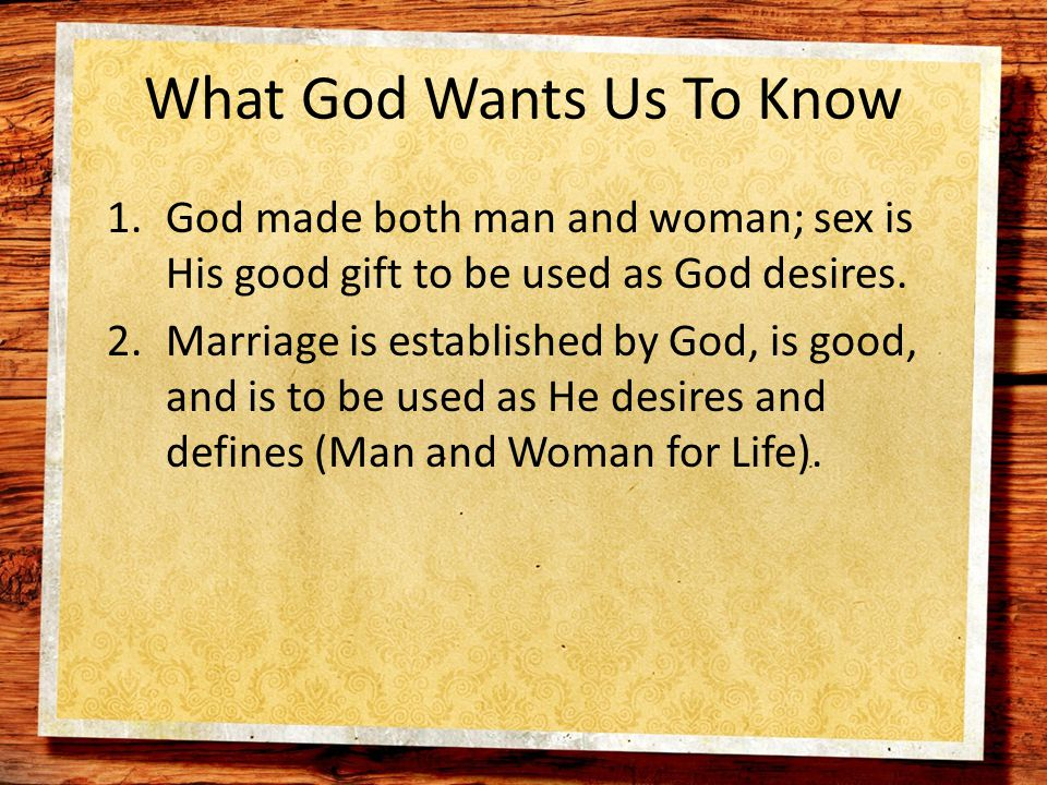What God Wants Us To Know 1.God made both man and woman; sex is His good gift to be used as God desires.