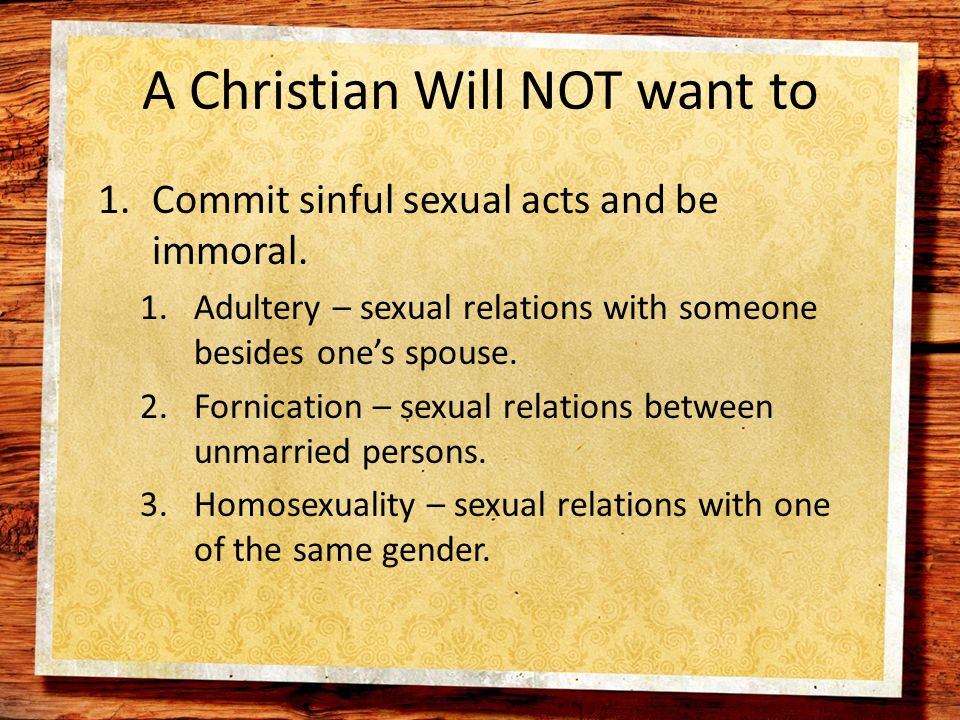 A Christian Will NOT want to 1.Commit sinful sexual acts and be immoral.