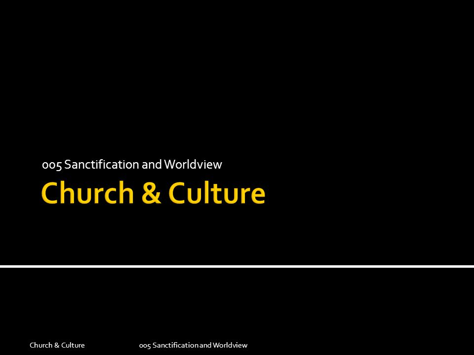 005 Sanctification and Worldview Church & Culture005 Sanctification and Worldview