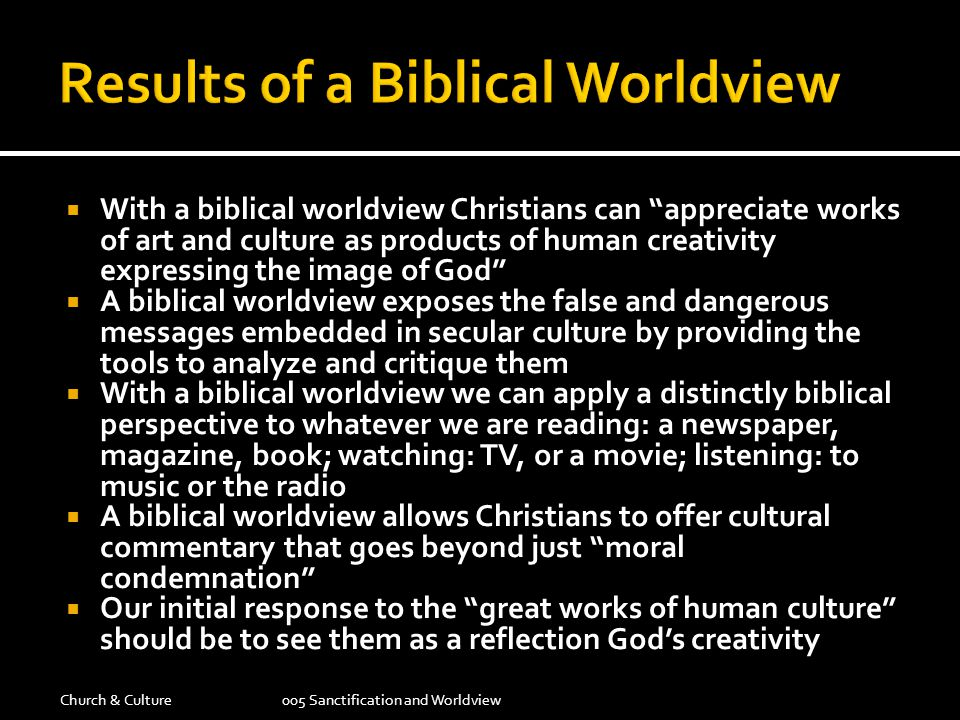  With a biblical worldview Christians can appreciate works of art and culture as products of human creativity expressing the image of God  A biblical worldview exposes the false and dangerous messages embedded in secular culture by providing the tools to analyze and critique them  With a biblical worldview we can apply a distinctly biblical perspective to whatever we are reading: a newspaper, magazine, book; watching: TV, or a movie; listening: to music or the radio  A biblical worldview allows Christians to offer cultural commentary that goes beyond just moral condemnation  Our initial response to the great works of human culture should be to see them as a reflection God's creativity Church & Culture005 Sanctification and Worldview