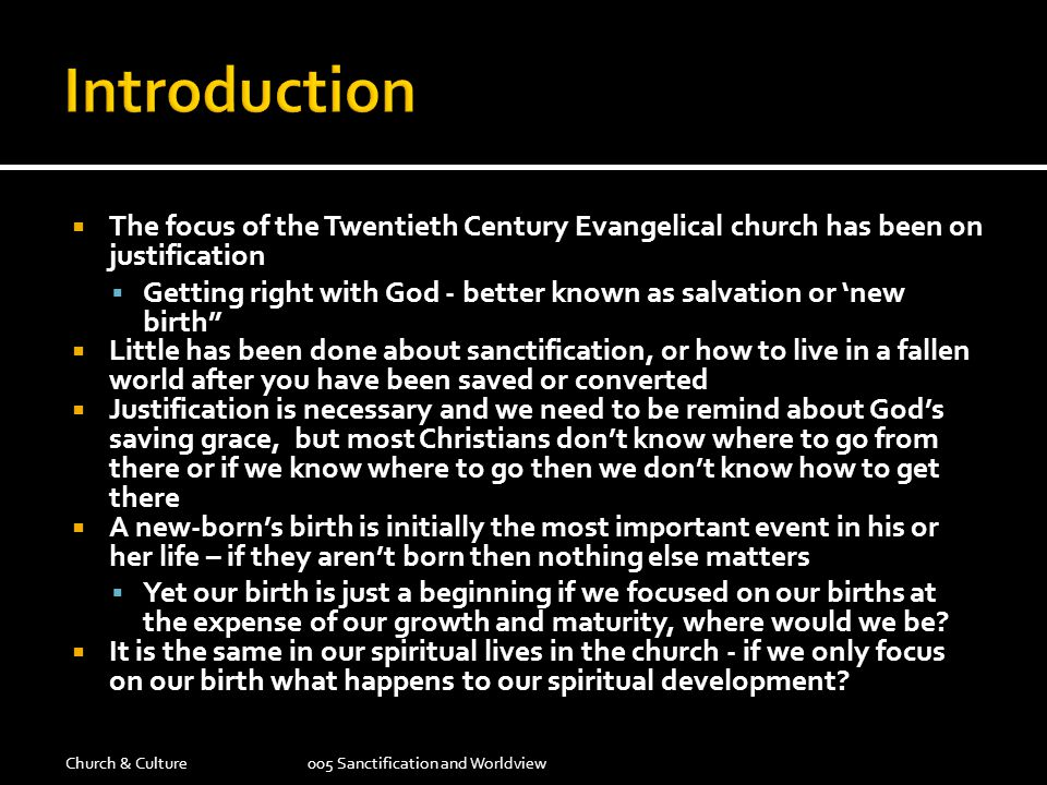  The focus of the Twentieth Century Evangelical church has been on justification  Getting right with God - better known as salvation or 'new birth  Little has been done about sanctification, or how to live in a fallen world after you have been saved or converted  Justification is necessary and we need to be remind about God's saving grace, but most Christians don't know where to go from there or if we know where to go then we don't know how to get there  A new-born's birth is initially the most important event in his or her life – if they aren't born then nothing else matters  Yet our birth is just a beginning if we focused on our births at the expense of our growth and maturity, where would we be.
