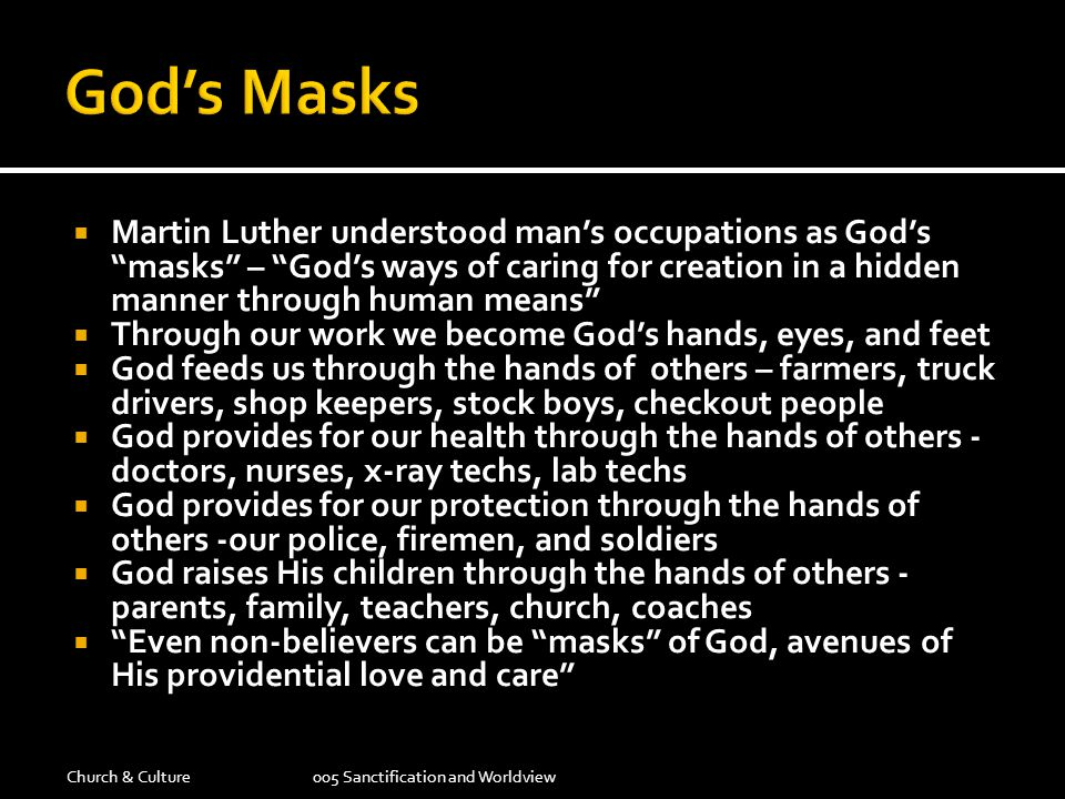  Martin Luther understood man's occupations as God's masks – God's ways of caring for creation in a hidden manner through human means  Through our work we become God's hands, eyes, and feet  God feeds us through the hands of others – farmers, truck drivers, shop keepers, stock boys, checkout people  God provides for our health through the hands of others - doctors, nurses, x-ray techs, lab techs  God provides for our protection through the hands of others -our police, firemen, and soldiers  God raises His children through the hands of others - parents, family, teachers, church, coaches  Even non-believers can be masks of God, avenues of His providential love and care Church & Culture005 Sanctification and Worldview