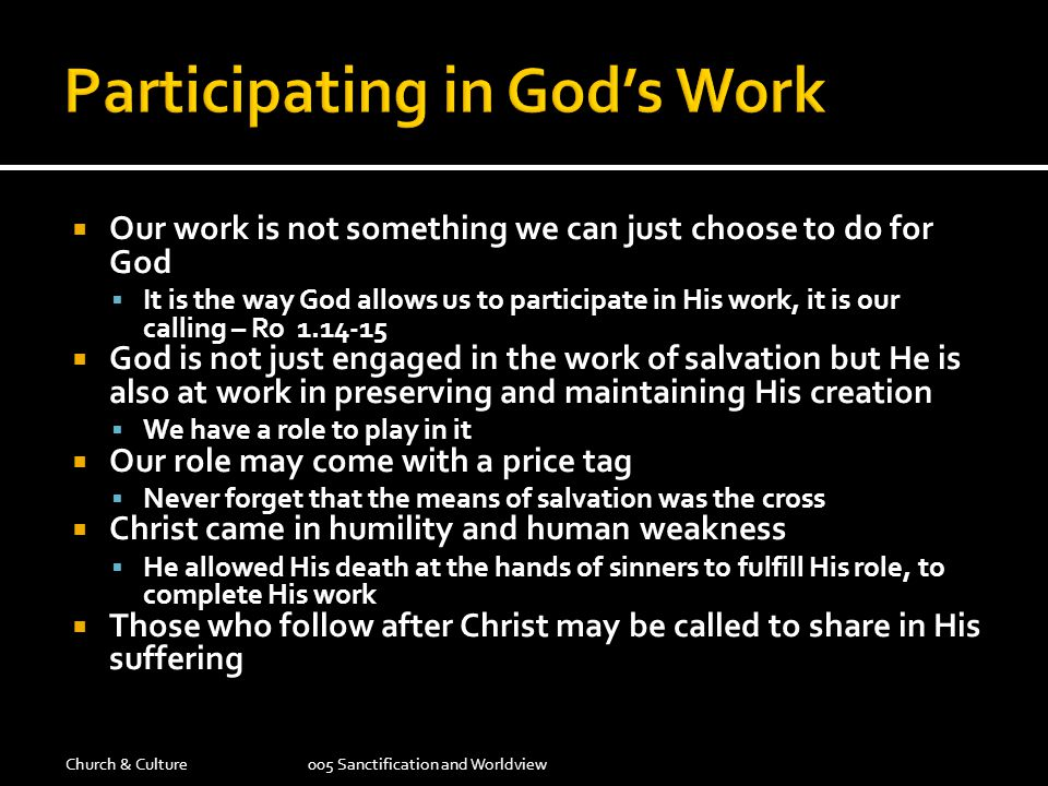  Our work is not something we can just choose to do for God  It is the way God allows us to participate in His work, it is our calling – Ro 1.14-15  God is not just engaged in the work of salvation but He is also at work in preserving and maintaining His creation  We have a role to play in it  Our role may come with a price tag  Never forget that the means of salvation was the cross  Christ came in humility and human weakness  He allowed His death at the hands of sinners to fulfill His role, to complete His work  Those who follow after Christ may be called to share in His suffering Church & Culture005 Sanctification and Worldview