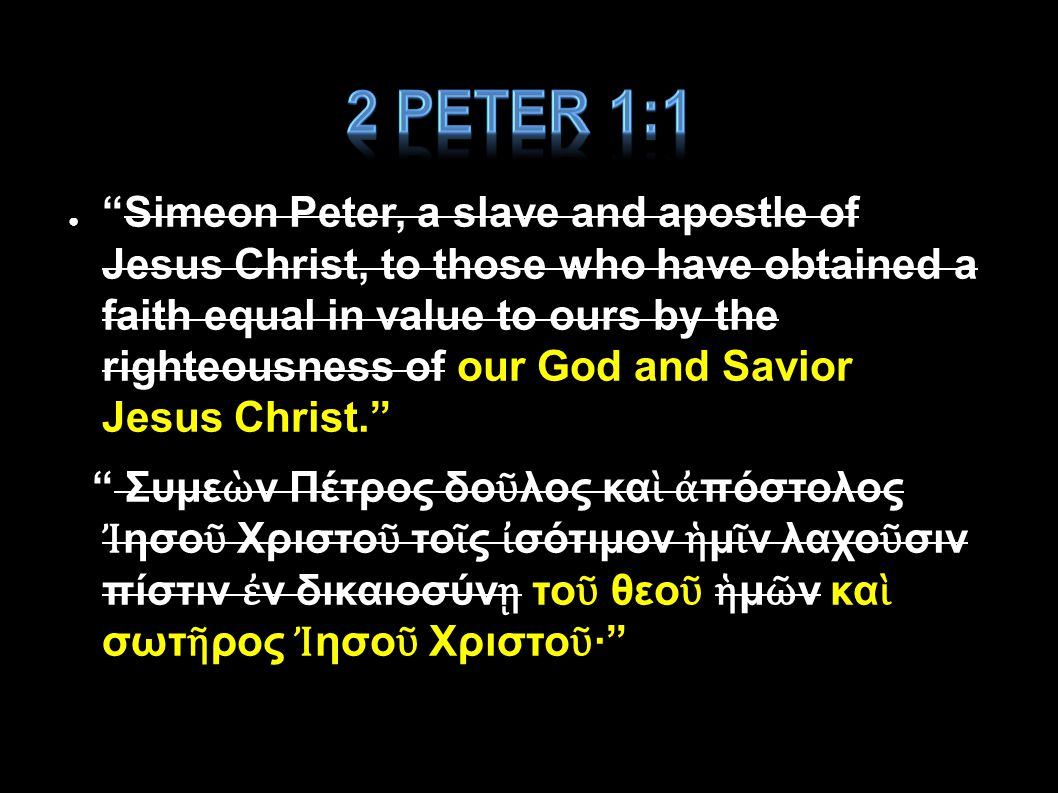● Simeon Peter, a slave and apostle of Jesus Christ, to those who have obtained a faith equal in value to ours by the righteousness of our God and Savior Jesus Christ. Συμε ὼ ν Πέτρος δο ῦ λος κα ὶ ἀ πόστολος Ἰ ησο ῦ Χριστο ῦ το ῖ ς ἰ σότιμον ἡ μ ῖ ν λαχο ῦ σιν πίστιν ἐ ν δικαιοσύν ῃ το ῦ θεο ῦ ἡ μ ῶ ν κα ὶ σωτ ῆ ρος Ἰ ησο ῦ Χριστο ῦ · Applied-Apologetics57
