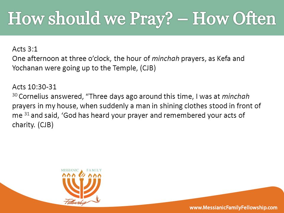Acts 3:1 One afternoon at three o'clock, the hour of minchah prayers, as Kefa and Yochanan were going up to the Temple, (CJB) Acts 10:30-31 30 Corneli