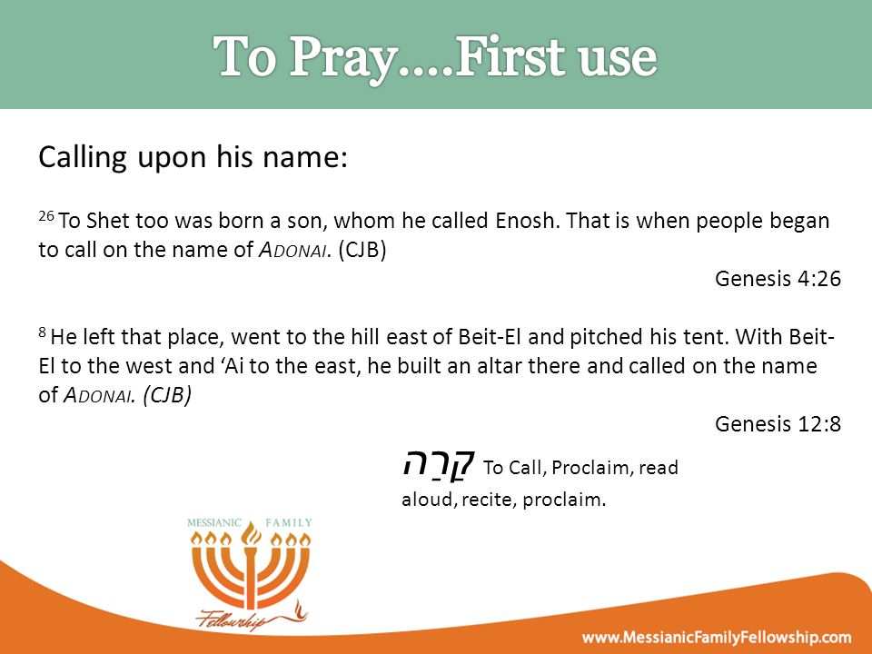 Calling upon his name: 26 To Shet too was born a son, whom he called Enosh. That is when people began to call on the name of A DONAI. (CJB) Genesis 4: