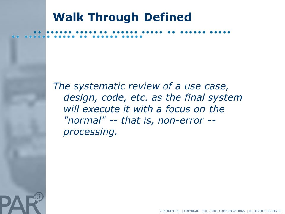 CONFIDENTIAL | COPYRIGHT 2001, PAR3 COMMUNICATIONS | ALL RIGHTS RESERVED Walk Through Defined The systematic review of a use case, design, code, etc.