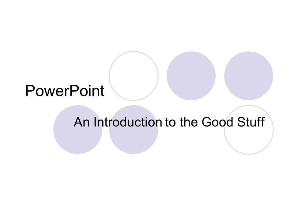 PowerPoint An Introduction to the Good Stuff