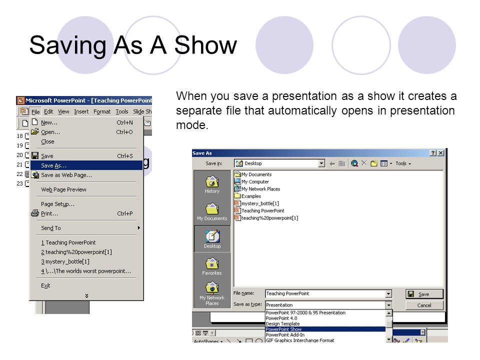Saving As A Show When you save a presentation as a show it creates a separate file that automatically opens in presentation mode.