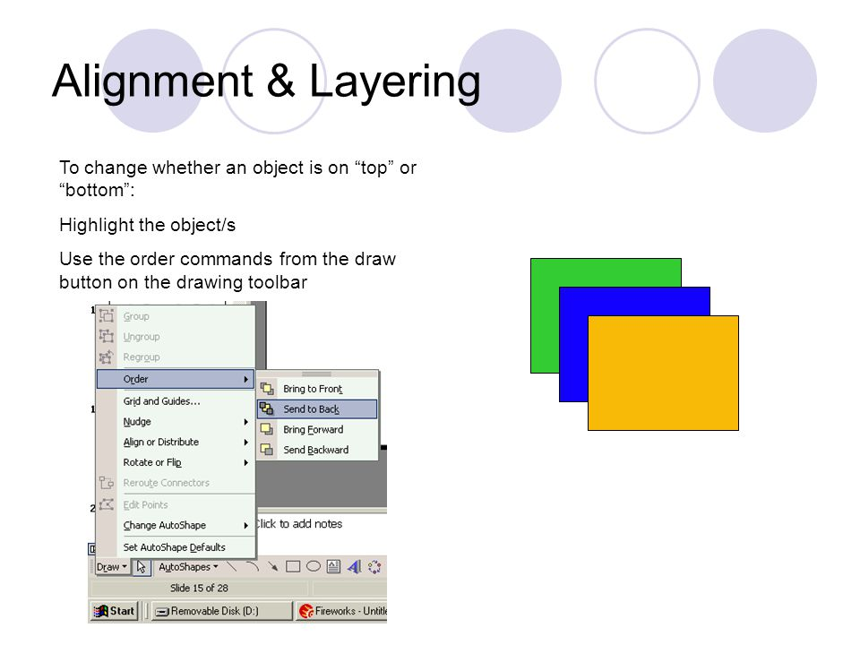 Alignment & Layering To change whether an object is on top or bottom : Highlight the object/s Use the order commands from the draw button on the drawing toolbar