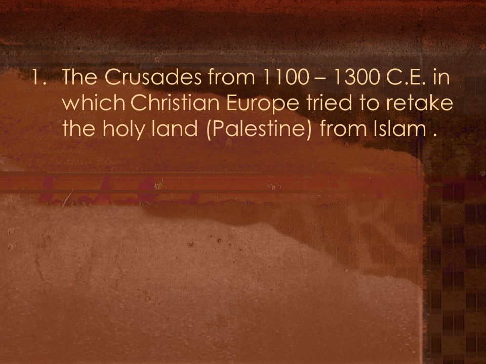 1.The Crusades from 1100 – 1300 C.E.