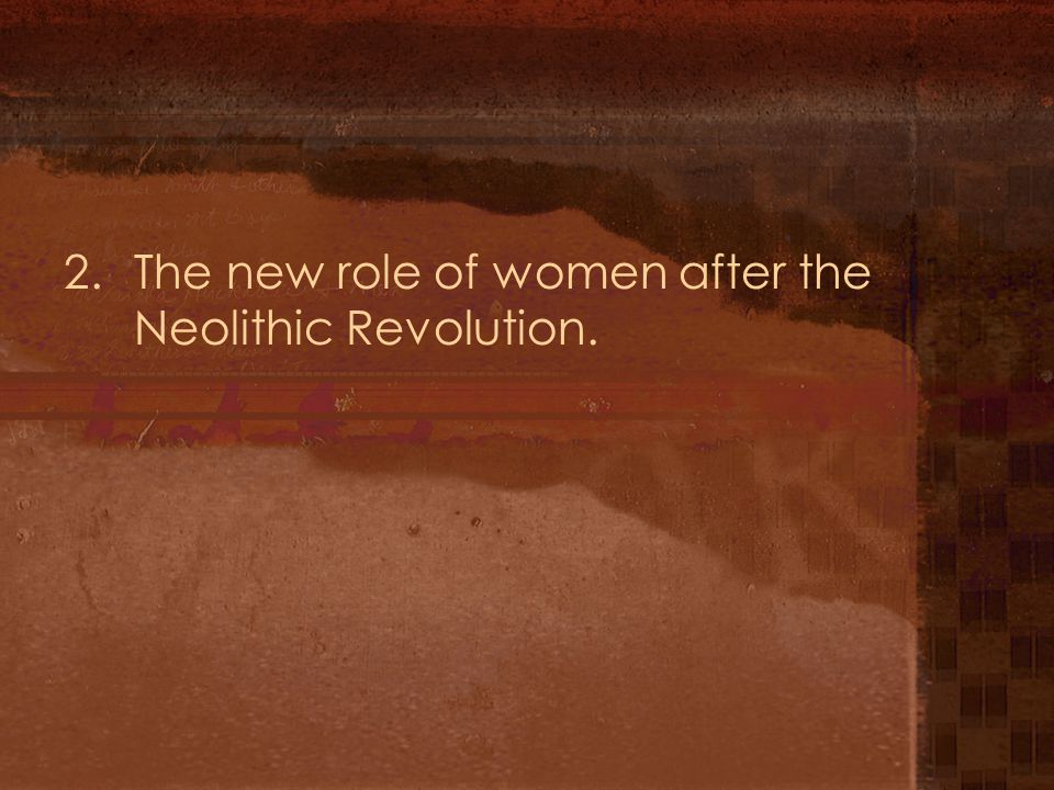 2.The new role of women after the Neolithic Revolution.