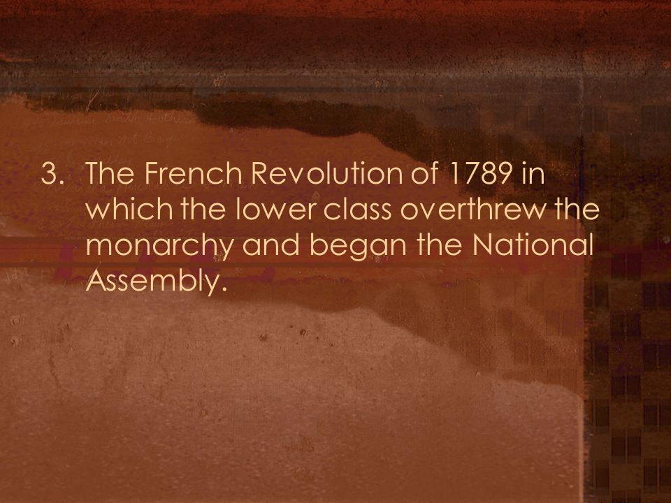 3.The French Revolution of 1789 in which the lower class overthrew the monarchy and began the National Assembly.