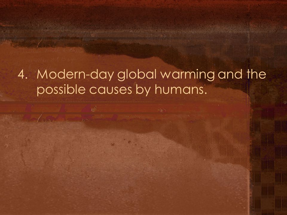 4. Modern-day global warming and the possible causes by humans.