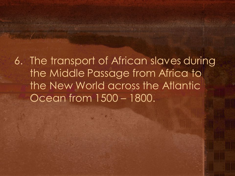 6. The transport of African slaves during the Middle Passage from Africa to the New World across the Atlantic Ocean from 1500 – 1800.