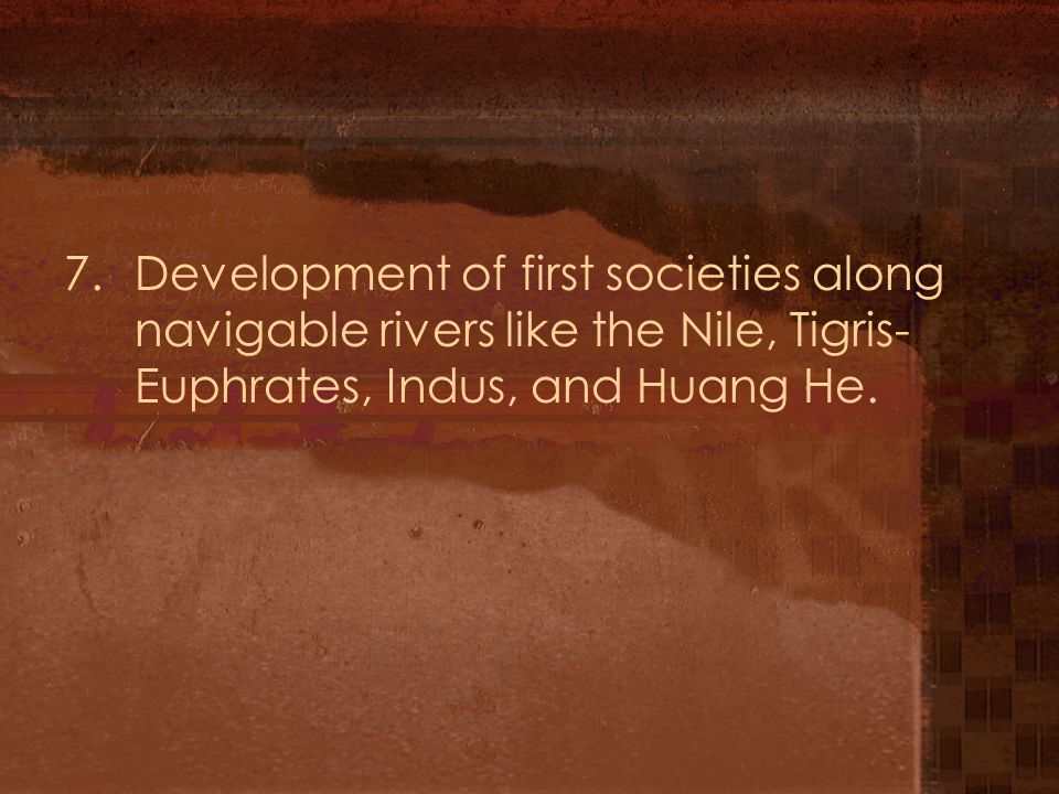 7. Development of first societies along navigable rivers like the Nile, Tigris- Euphrates, Indus, and Huang He.