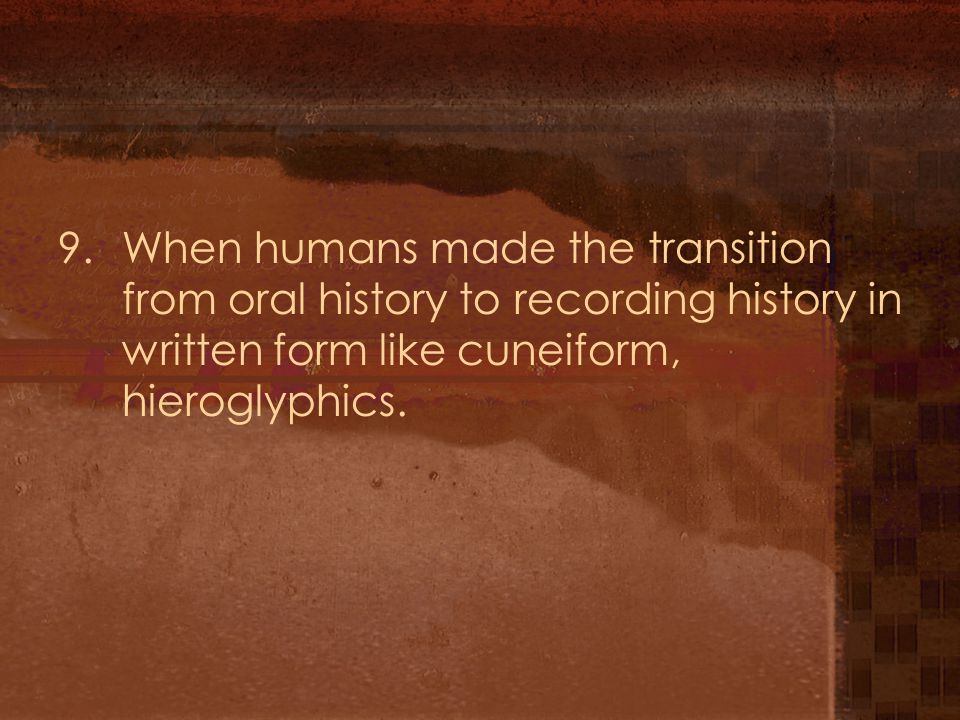 9. When humans made the transition from oral history to recording history in written form like cuneiform, hieroglyphics.