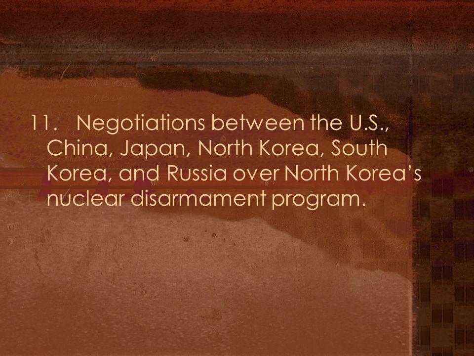 11.Negotiations between the U.S., China, Japan, North Korea, South Korea, and Russia over North Korea's nuclear disarmament program.