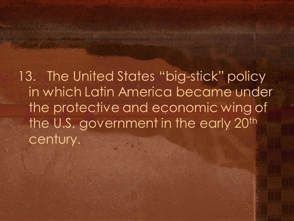 """13. The United States """"big-stick"""" policy in which Latin America became under the protective and economic wing of the U.S. government in the early 20 t"""