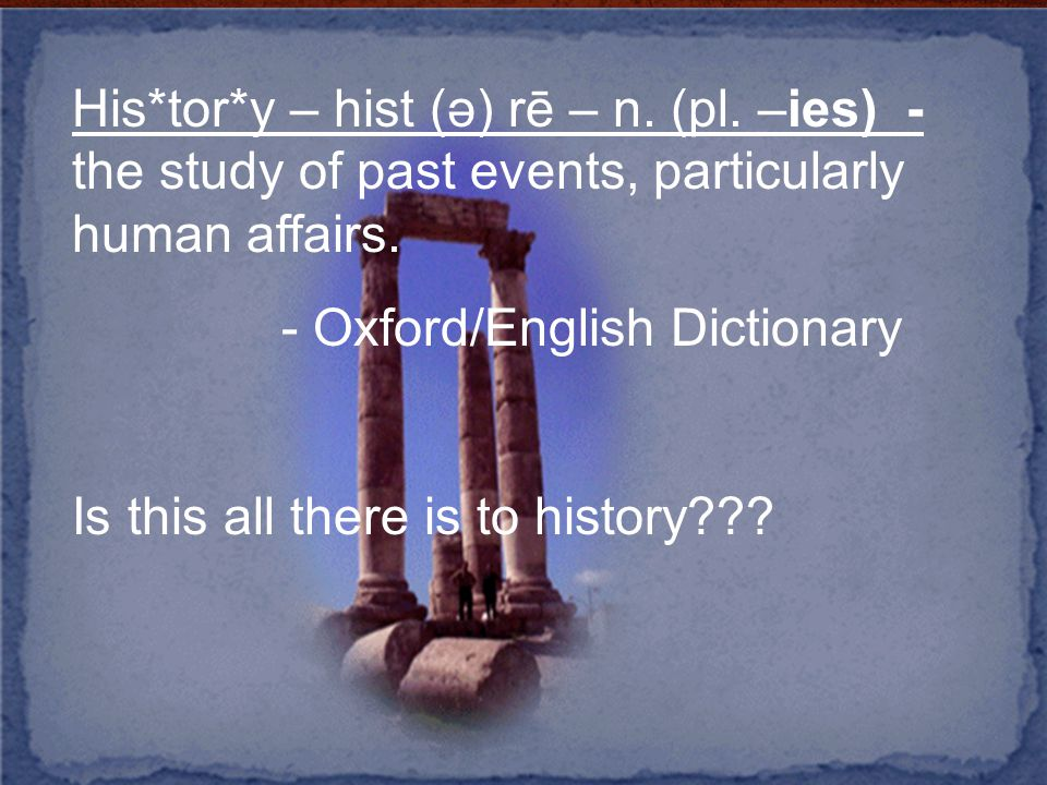 His*tor*y – hist (ə) rē – n. (pl. –ies) - the study of past events, particularly human affairs.