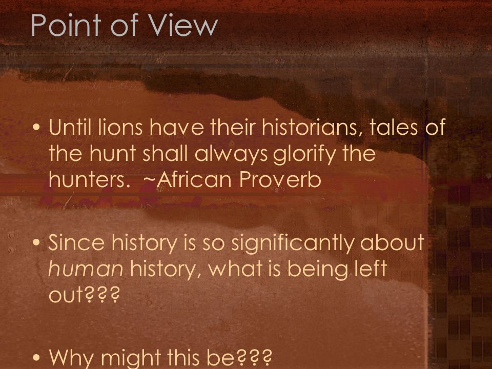 Point of View Until lions have their historians, tales of the hunt shall always glorify the hunters.