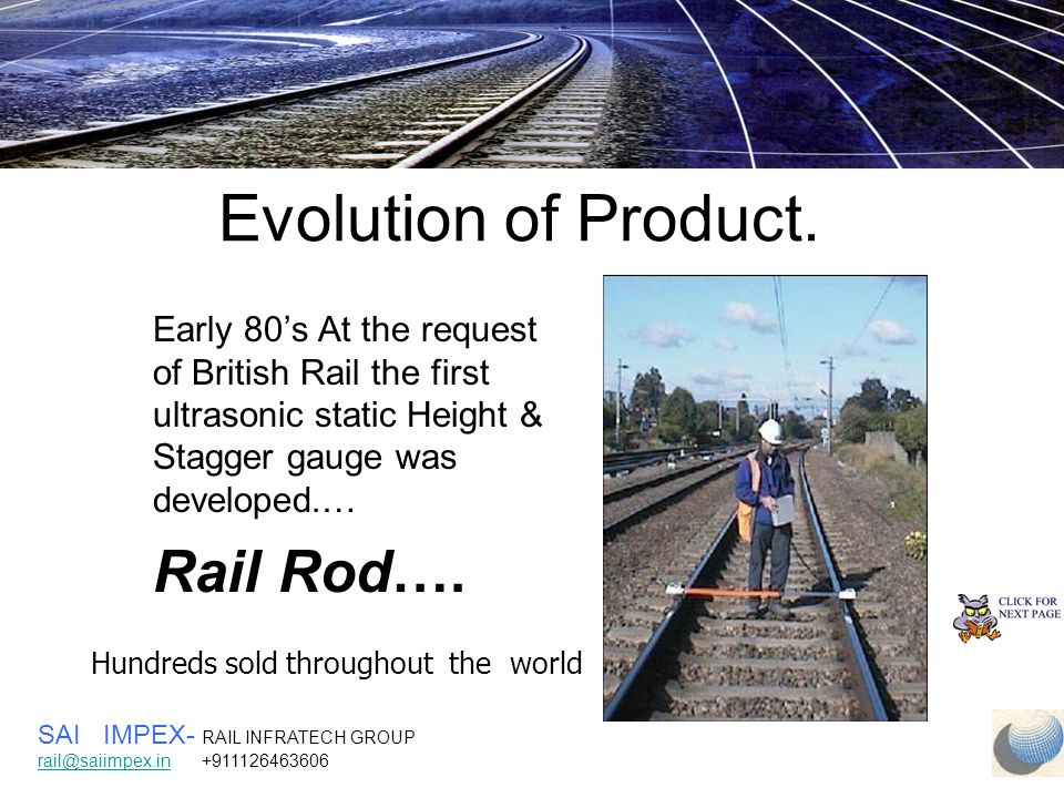 Financial Benefits  Automatic accurate measurements  Complete computerised record of work, hardcopy  Fully certified by British Rail (Network Rail) Substantial Labour cost Saving Example: 1 Kilometre measured in 2 minutes SAI IMPEX- RAIL INFRATECH GROUP rail@saiimpex.inrail@saiimpex.in +911126463606