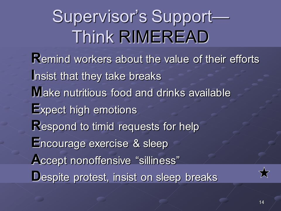 14 Supervisor's Support— Think RIMEREAD R emind workers about the value of their efforts I nsist that they take breaks M ake nutritious food and drinks available E xpect high emotions R espond to timid requests for help E ncourage exercise & sleep A ccept nonoffensive silliness D espite protest, insist on sleep breaks