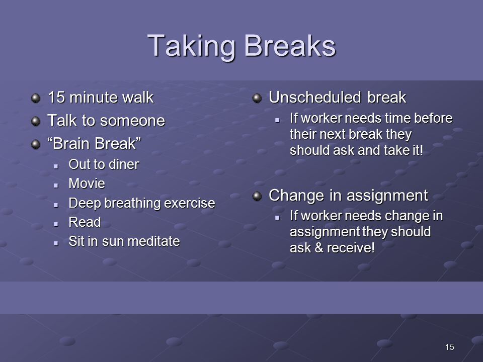 15 Taking Breaks 15 minute walk Talk to someone Brain Break Out to diner Out to diner Movie Movie Deep breathing exercise Deep breathing exercise Read Read Sit in sun meditate Sit in sun meditate Unscheduled break If worker needs time before their next break they should ask and take it.