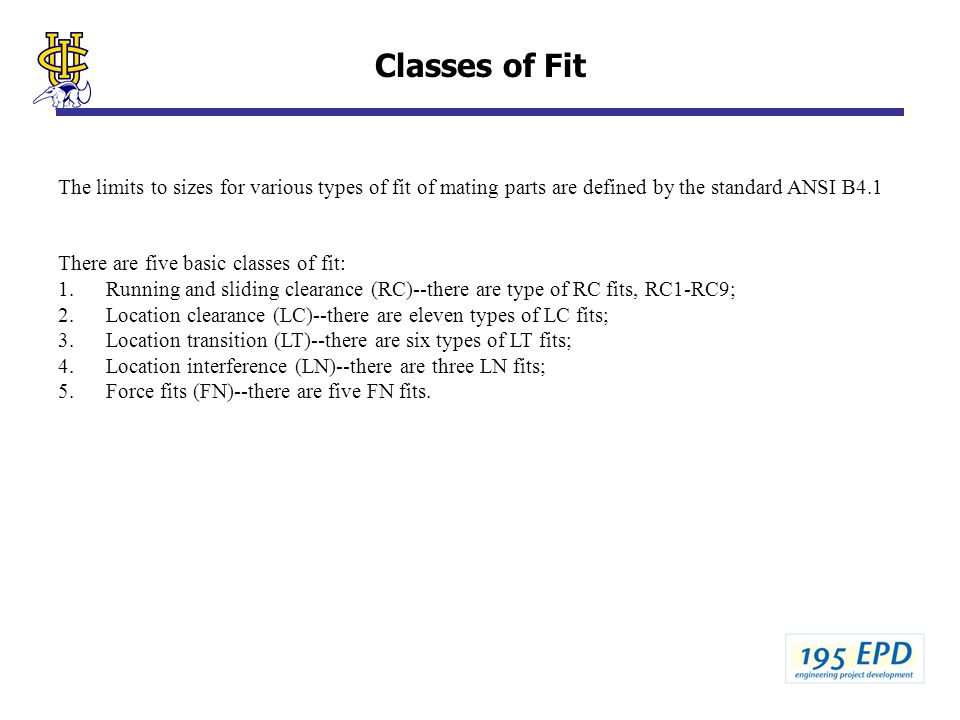 Classes of Fit The limits to sizes for various types of fit of mating parts are defined by the standard ANSI B4.1 There are five basic classes of fit: 1.Running and sliding clearance (RC)--there are type of RC fits, RC1-RC9; 2.Location clearance (LC)--there are eleven types of LC fits; 3.Location transition (LT)--there are six types of LT fits; 4.Location interference (LN)--there are three LN fits; 5.Force fits (FN)--there are five FN fits.