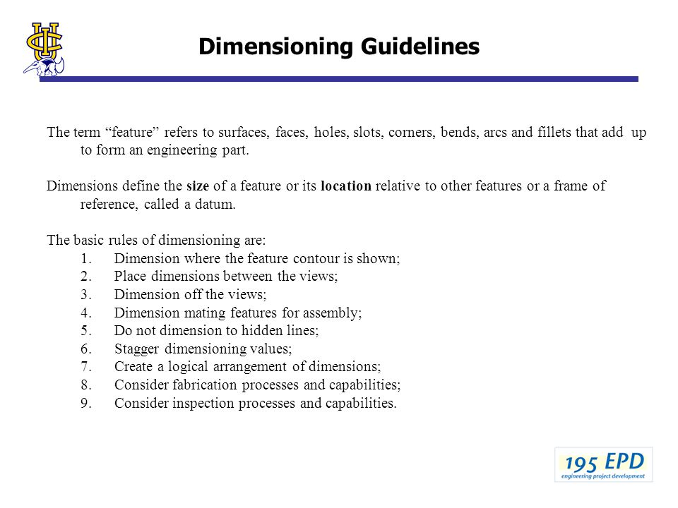 Dimensioning Guidelines The term feature refers to surfaces, faces, holes, slots, corners, bends, arcs and fillets that add up to form an engineering part.